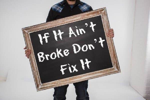 If it ain't broke don't fix it
