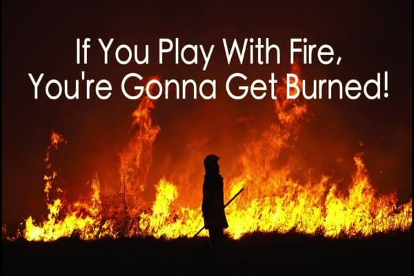 If you play with fire you'll get burned