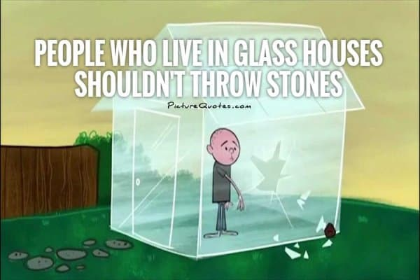 People who live in glass houses shouldn't throw stones