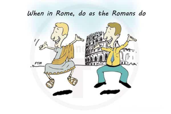 When in Rome do as the Romans do